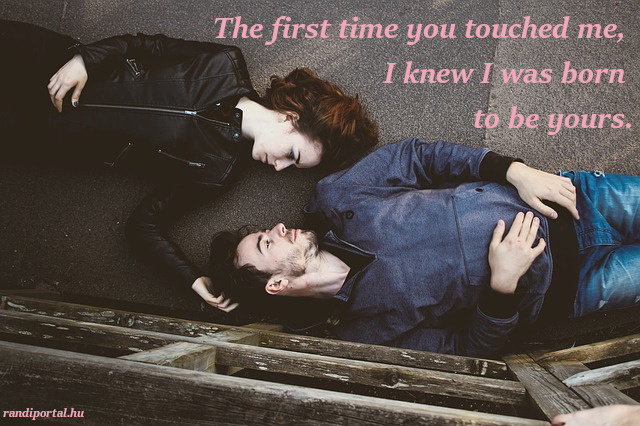 szerelmes idézetek angolul, The first time you touched me, I knew I was born to be yours.