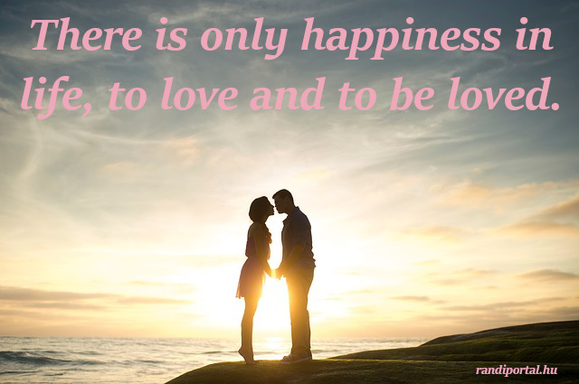 szerelmes idézetek angolul, There is only happiness in life, to love and to be loved.